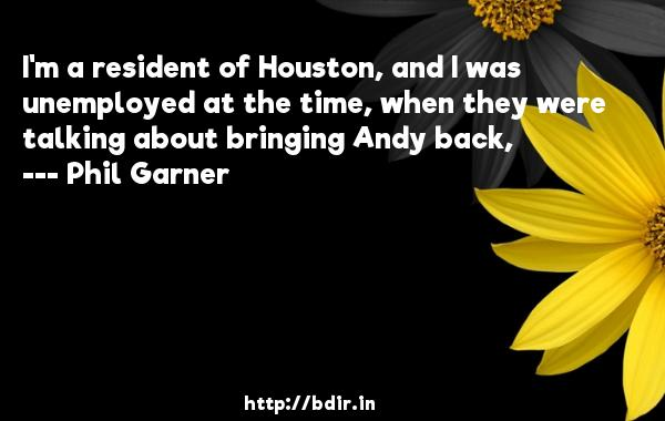 I'm a resident of Houston, and I was unemployed at the time, when they were talking about bringing Andy back,  -   Phil Garner     Quotes