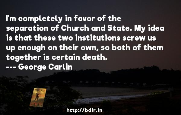 I'm completely in favor of the separation of Church and State. My idea is that these two institutions screw us up enough on their own, so both of them together is certain death.  -   George Carlin     Quotes