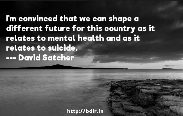 I'm convinced that we can shape a different future for this country as it relates to mental health and as it relates to suicide.  -   David Satcher     Quotes