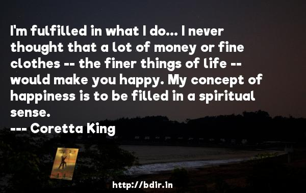 I'm fulfilled in what I do... I never thought that a lot of money or fine clothes -- the finer things of life -- would make you happy. My concept of happiness is to be filled in a spiritual sense.  -   Coretta King     Quotes