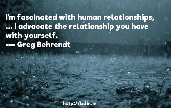 I'm fascinated with human relationships, ... I advocate the relationship you have with yourself.  -   Greg Behrendt     Quotes