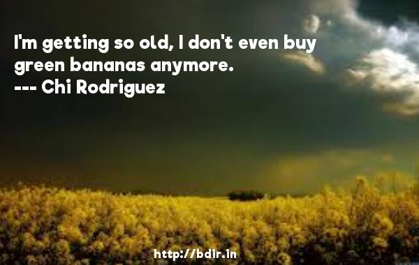 I'm getting so old, I don't even buy green bananas anymore.  -   Chi Rodriguez     Quotes