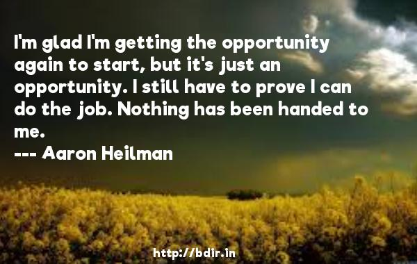 I'm glad I'm getting the opportunity again to start, but it's just an opportunity. I still have to prove I can do the job. Nothing has been handed to me.  -   Aaron Heilman     Quotes