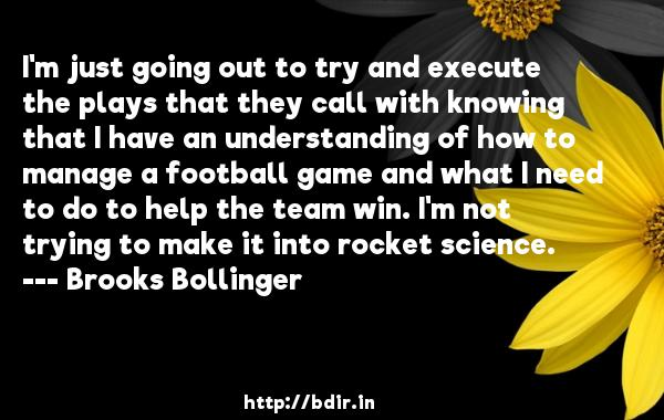 I'm just going out to try and execute the plays that they call with knowing that I have an understanding of how to manage a football game and what I need to do to help the team win. I'm not trying to make it into rocket science.  -   Brooks Bollinger     Quotes