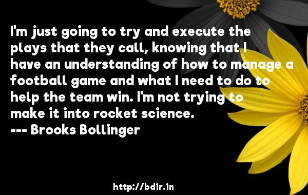I'm just going to try and execute the plays that they call, knowing that I have an understanding of how to manage a football game and what I need to do to help the team win. I'm not trying to make it into rocket science.  -   Brooks Bollinger     Quotes