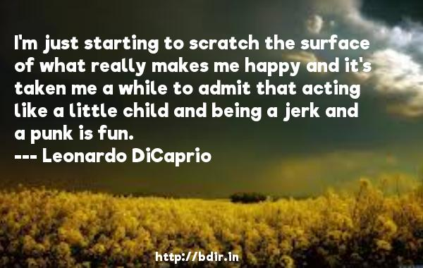 I'm just starting to scratch the surface of what really makes me happy and it's taken me a while to admit that acting like a little child and being a jerk and a punk is fun.  -   Leonardo DiCaprio     Quotes