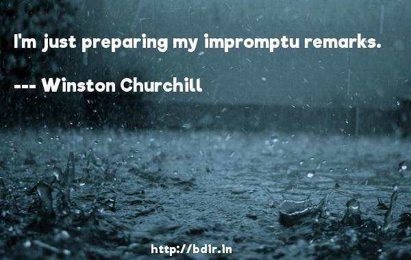 I'm just preparing my impromptu remarks.  -   Winston Churchill     Quotes