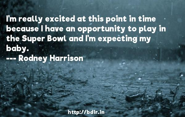 I'm really excited at this point in time because I have an opportunity to play in the Super Bowl and I'm expecting my baby.  -   Rodney Harrison     Quotes