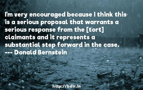 I'm very encouraged because I think this is a serious proposal that warrants a serious response from the [tort] claimants and it represents a substantial step forward in the case.  -   Donald Bernstein     Quotes