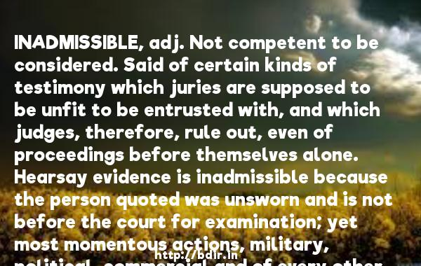 INADMISSIBLE, adj. Not competent to be considered. Said of certain kinds of testimony which juries are supposed to be unfit to be entrusted with, and which judges, therefore, rule out, even of proceedings before themselves alone. Hearsay evidence is inadmissible because the person quoted was unsworn and is not before the court for examination; yet most momentous actions, military, political, commercial and of every other kind, are daily undertaken on hearsay evidence. There is no religion in the world that has any other basis than hearsay evidence. Revelation is hearsay evidence; that the Scriptures are the word of God we have only the testimony of men long dead whose identity is not clearly established and who are not known to have been sworn in any sense. Under the rules of evidence as they now exist in this country, no single assertion in the Bible has in its support any evidence admissible in a court of law. It cannot be proved that the battle of Blenheim ever was fought, that there was such as person as Julius Caesar, such an empire as Assyria. But as records of courts of justice are admissible, it can easily be proved that powerful and malevolent magicians once existed and were a scourge to mankind. The evidence (including confession) upon which certain women were convicted of witchcraft and executed was without a flaw; it is still unimpeachable. The judges' decisions based on it were sound in logic and in law. Nothing in any existing court was ever more thoroughly proved than the charges of witchcraft and sorcery for which so many suffered death. If there were no witches, human testimony and human reason are alike destitute of value.  -   Ambrose Gwinett Bierce     Quotes