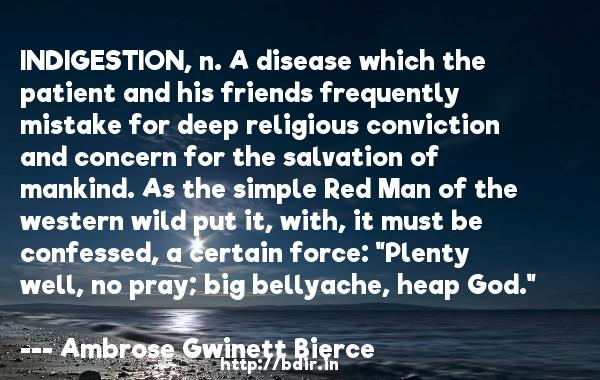 INDIGESTION, n. A disease which the patient and his friends frequently mistake for deep religious conviction and concern for the salvation of mankind. As the simple Red Man of the western wild put it, with, it must be confessed, a certain force: