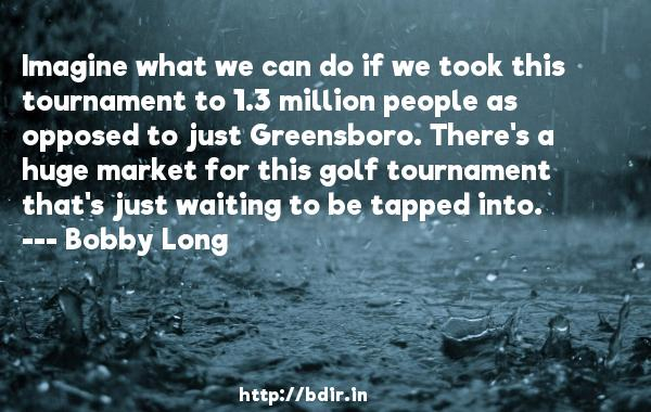 Imagine what we can do if we took this tournament to 1.3 million people as opposed to just Greensboro. There's a huge market for this golf tournament that's just waiting to be tapped into.  -   Bobby Long     Quotes