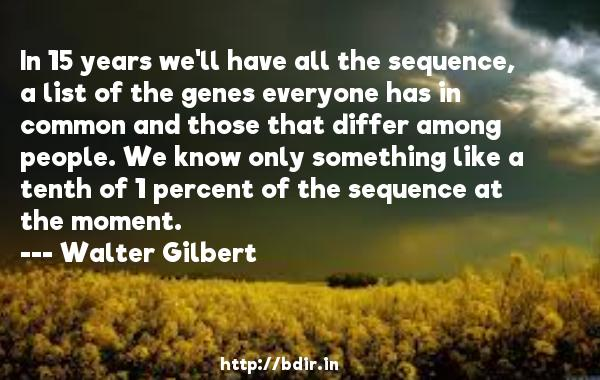 In 15 years we'll have all the sequence, a list of the genes everyone has in common and those that differ among people. We know only something like a tenth of 1 percent of the sequence at the moment.  -   Walter Gilbert     Quotes