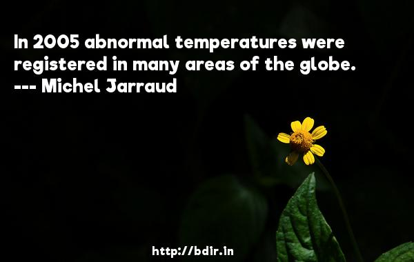 In 2005 abnormal temperatures were registered in many areas of the globe.  -   Michel Jarraud     Quotes
