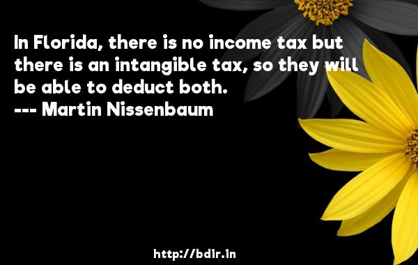 In Florida, there is no income tax but there is an intangible tax, so they will be able to deduct both.  -   Martin Nissenbaum     Quotes