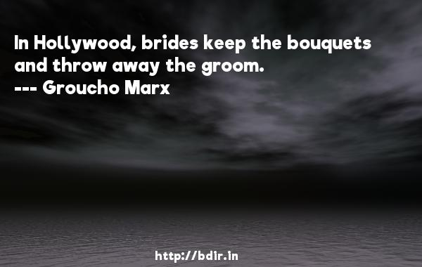 In Hollywood, brides keep the bouquets and throw away the groom.  -   Groucho Marx     Quotes
