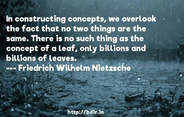 In constructing concepts, we overlook the fact that no two things are the same. There is no such thing as the concept of a leaf, only billions and billions of leaves.  -   Friedrich Wilhelm Nietzsche     Quotes