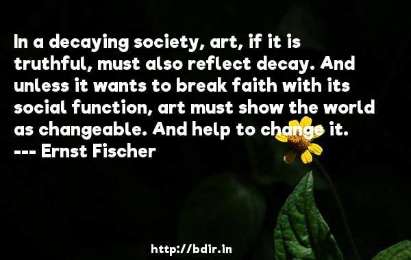 In a decaying society, art, if it is truthful, must also reflect decay. And unless it wants to break faith with its social function, art must show the world as changeable. And help to change it.  -   Ernst Fischer     Quotes