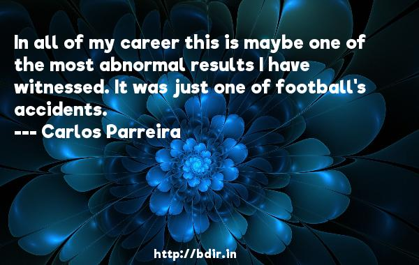 In all of my career this is maybe one of the most abnormal results I have witnessed. It was just one of football's accidents.  -   Carlos Parreira     Quotes