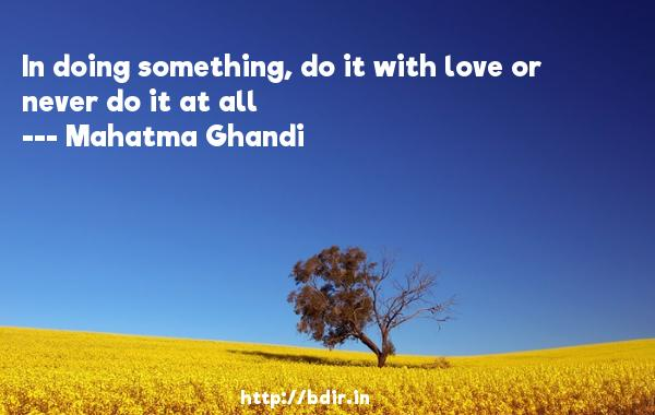 In doing something, do it with love or never do it at all  -   Mahatma Ghandi     Quotes