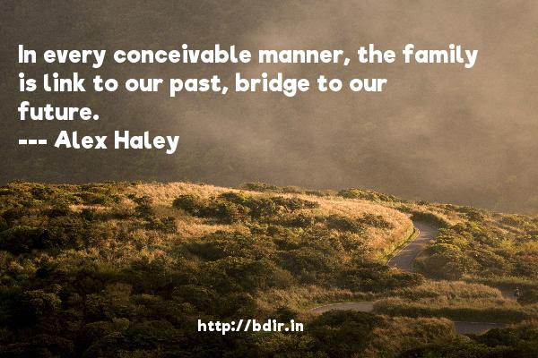 In every conceivable manner, the family is link to our past, bridge to our future.  -   Alex Haley     Quotes