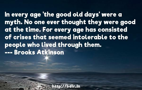 In every age 'the good old days' were a myth. No one ever thought they were good at the time. For every age has consisted of crises that seemed intolerable to the people who lived through them.  -   Brooks Atkinson     Quotes