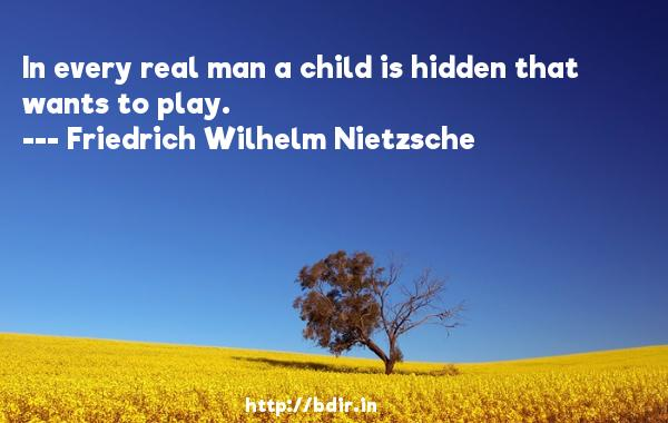 In every real man a child is hidden that wants to play.  -   Friedrich Wilhelm Nietzsche     Quotes