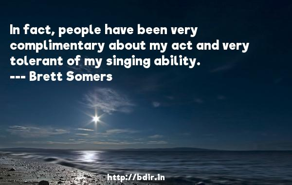 In fact, people have been very complimentary about my act and very tolerant of my singing ability.  -   Brett Somers     Quotes