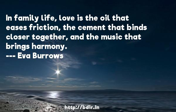 In family life, love is the oil that eases friction, the cement that binds closer together, and the music that brings harmony.  -   Eva Burrows     Quotes