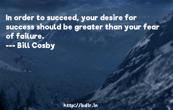 In order to succeed, your desire for success should be greater than your fear of failure.  -   Bill Cosby     Quotes