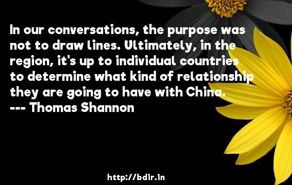 In our conversations, the purpose was not to draw lines. Ultimately, in the region, it's up to individual countries to determine what kind of relationship they are going to have with China.  -   Thomas Shannon     Quotes