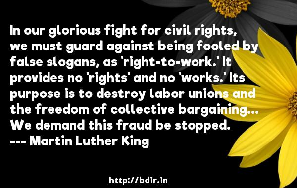 In our glorious fight for civil rights, we must guard against being fooled by false slogans, as 'right-to-work.' It provides no 'rights' and no 'works.' Its purpose is to destroy labor unions and the freedom of collective bargaining... We demand this fraud be stopped.  -   Martin Luther King     Quotes