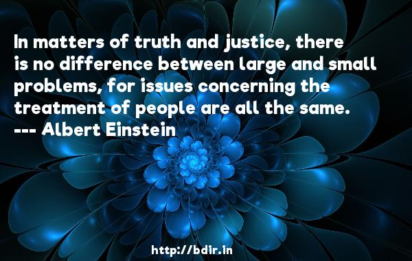 In matters of truth and justice, there is no difference between large and small problems, for issues concerning the treatment of people are all the same.  -   Albert Einstein     Quotes