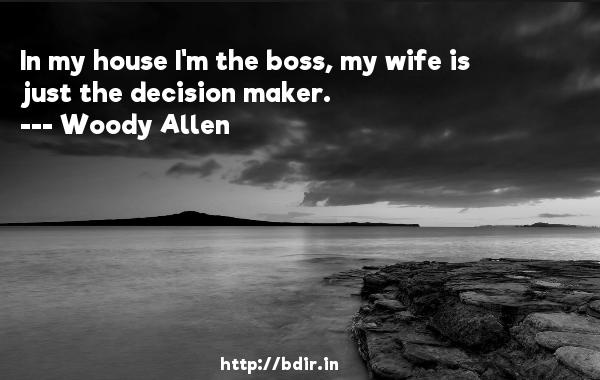 In my house I'm the boss, my wife is just the decision maker.  -   Woody Allen     Quotes