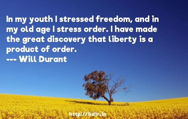 In my youth I stressed freedom, and in my old age I stress order. I have made the great discovery that liberty is a product of order.  -   Will Durant     Quotes