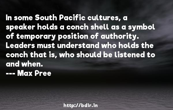 In some South Pacific cultures, a speaker holds a conch shell as a symbol of temporary position of authority. Leaders must understand who holds the conch that is, who should be listened to and when.  -   Max Pree     Quotes