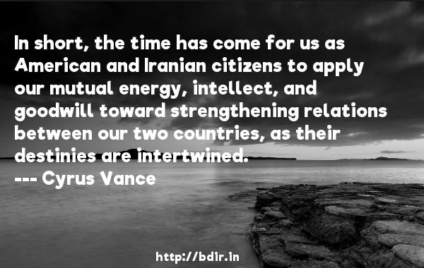 In short, the time has come for us as American and Iranian citizens to apply our mutual energy, intellect, and goodwill toward strengthening relations between our two countries, as their destinies are intertwined.  -   Cyrus Vance     Quotes