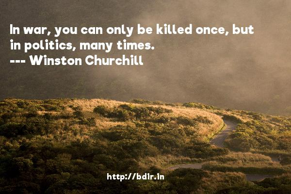 In war, you can only be killed once, but in politics, many times.  -   Winston Churchill     Quotes
