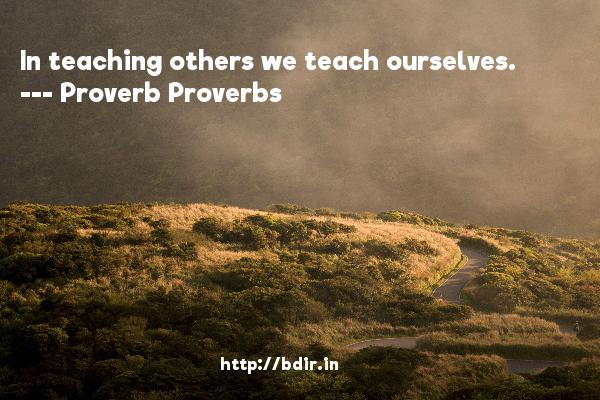 In teaching others we teach ourselves.  -   Proverb Proverbs     Quotes