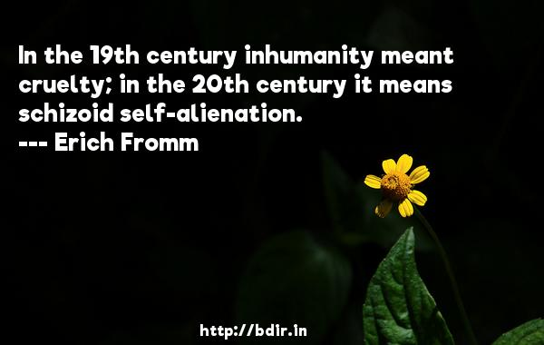 In the 19th century inhumanity meant cruelty; in the 20th century it means schizoid self-alienation.  -   Erich Fromm     Quotes