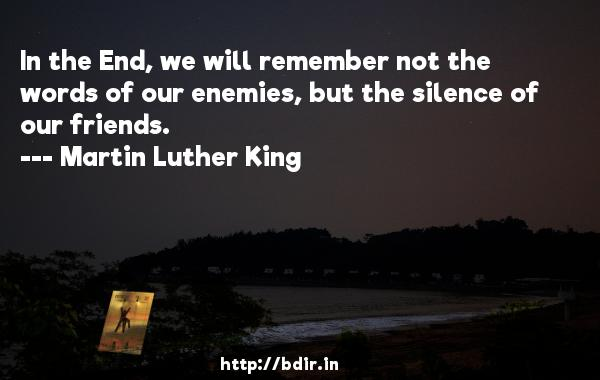 In the End, we will remember not the words of our enemies, but the silence of our friends.  -   Martin Luther King     Quotes