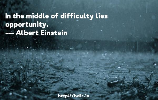 In the middle of difficulty lies opportunity.  -   Albert Einstein     Quotes
