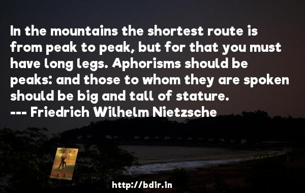 In the mountains the shortest route is from peak to peak, but for that you must have long legs. Aphorisms should be peaks: and those to whom they are spoken should be big and tall of stature.  -   Friedrich Wilhelm Nietzsche     Quotes