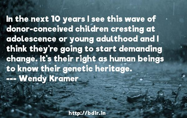 In the next 10 years I see this wave of donor-conceived children cresting at adolescence or young adulthood and I think they're going to start demanding change. It's their right as human beings to know their genetic heritage.  -   Wendy Kramer     Quotes
