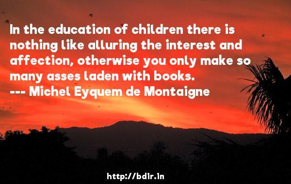 In the education of children there is nothing like alluring the interest and affection, otherwise you only make so many asses laden with books.  -   Michel Eyquem de Montaigne     Quotes