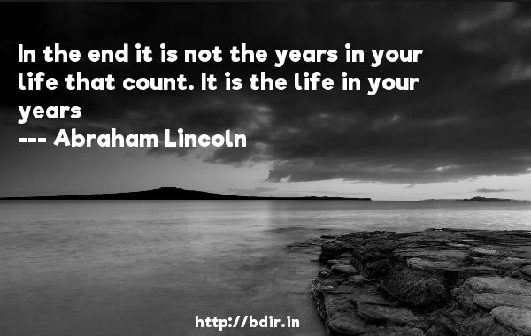 In the end it is not the years in your life that count. It is the life in your years  -   Abraham Lincoln     Quotes