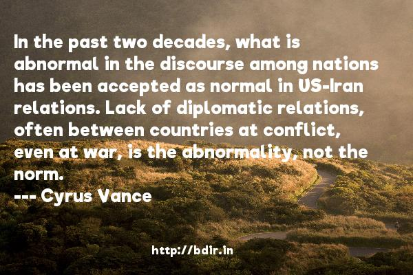 In the past two decades, what is abnormal in the discourse among nations has been accepted as normal in US-Iran relations. Lack of diplomatic relations, often between countries at conflict, even at war, is the abnormality, not the norm.  -   Cyrus Vance     Quotes