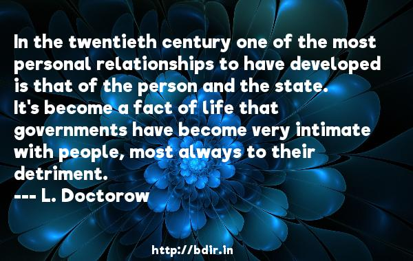 In the twentieth century one of the most personal relationships to have developed is that of the person and the state. It's become a fact of life that governments have become very intimate with people, most always to their detriment.  -   L. Doctorow     Quotes
