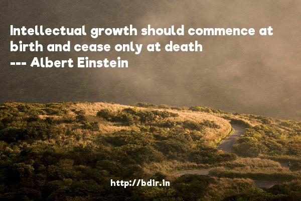 Intellectual growth should commence at birth and cease only at death  -   Albert Einstein     Quotes