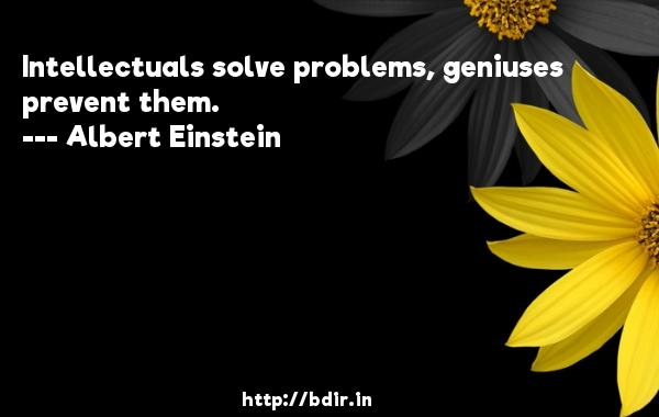 Intellectuals solve problems, geniuses prevent them.  -   Albert Einstein     Quotes